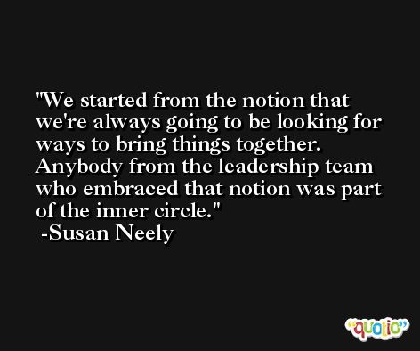 We started from the notion that we're always going to be looking for ways to bring things together. Anybody from the leadership team who embraced that notion was part of the inner circle. -Susan Neely