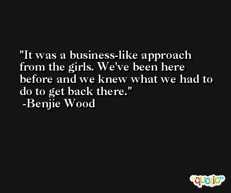 It was a business-like approach from the girls. We've been here before and we knew what we had to do to get back there. -Benjie Wood