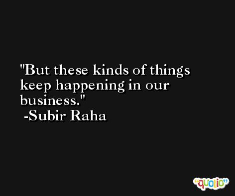 But these kinds of things keep happening in our business. -Subir Raha