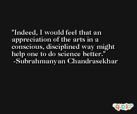 Indeed, I would feel that an appreciation of the arts in a conscious, disciplined way might help one to do science better. -Subrahmanyan Chandrasekhar