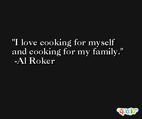 I love cooking for myself and cooking for my family. -Al Roker