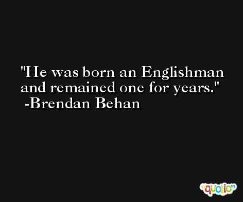 He was born an Englishman and remained one for years. -Brendan Behan