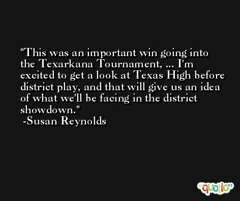 This was an important win going into the Texarkana Tournament, ... I'm excited to get a look at Texas High before district play, and that will give us an idea of what we'll be facing in the district showdown. -Susan Reynolds