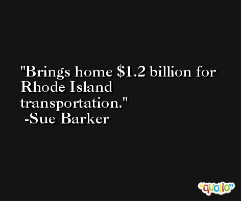 Brings home $1.2 billion for Rhode Island transportation. -Sue Barker