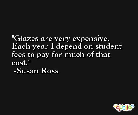 Glazes are very expensive. Each year I depend on student fees to pay for much of that cost. -Susan Ross