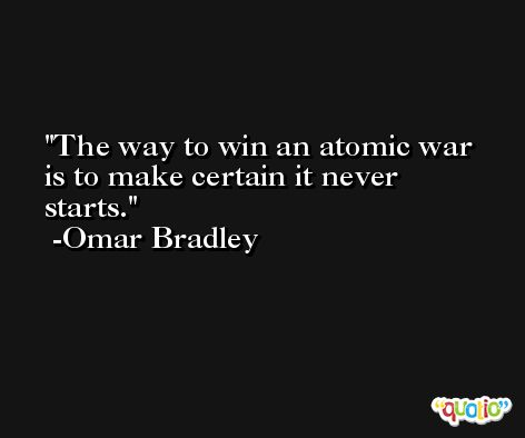 The way to win an atomic war is to make certain it never starts. -Omar Bradley