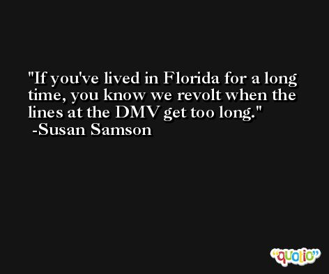 If you've lived in Florida for a long time, you know we revolt when the lines at the DMV get too long. -Susan Samson