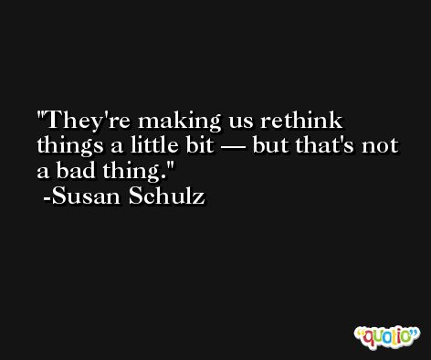 They're making us rethink things a little bit — but that's not a bad thing. -Susan Schulz