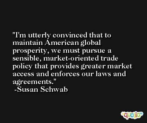 I'm utterly convinced that to maintain American global prosperity, we must pursue a sensible, market-oriented trade policy that provides greater market access and enforces our laws and agreements. -Susan Schwab
