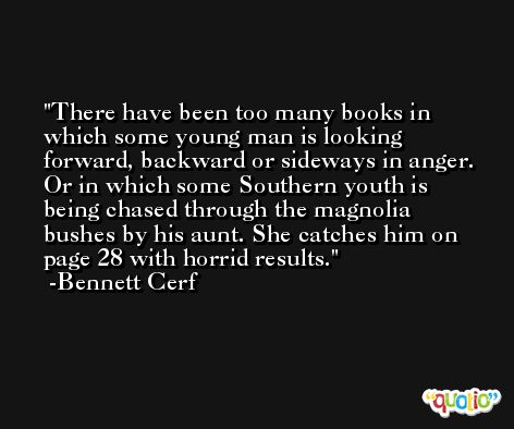 There have been too many books in which some young man is looking forward, backward or sideways in anger. Or in which some Southern youth is being chased through the magnolia bushes by his aunt. She catches him on page 28 with horrid results. -Bennett Cerf