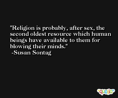 Religion is probably, after sex, the second oldest resource which human beings have available to them for blowing their minds. -Susan Sontag