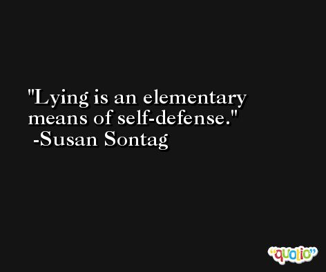 Lying is an elementary means of self-defense. -Susan Sontag