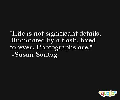 Life is not significant details, illuminated by a flash, fixed forever. Photographs are. -Susan Sontag