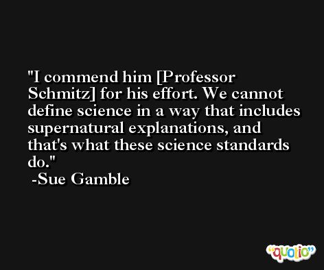 I commend him [Professor Schmitz] for his effort. We cannot define science in a way that includes supernatural explanations, and that's what these science standards do. -Sue Gamble