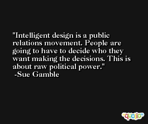 Intelligent design is a public relations movement. People are going to have to decide who they want making the decisions. This is about raw political power. -Sue Gamble