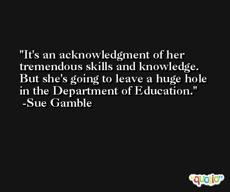 It's an acknowledgment of her tremendous skills and knowledge. But she's going to leave a huge hole in the Department of Education. -Sue Gamble