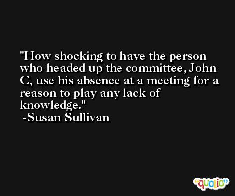 How shocking to have the person who headed up the committee, John C, use his absence at a meeting for a reason to play any lack of knowledge. -Susan Sullivan