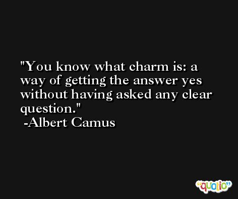 You know what charm is: a way of getting the answer yes without having asked any clear question. -Albert Camus