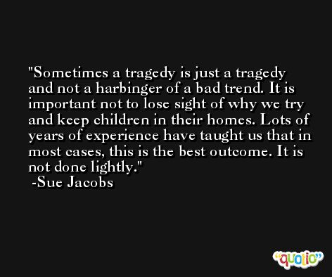 Sometimes a tragedy is just a tragedy and not a harbinger of a bad trend. It is important not to lose sight of why we try and keep children in their homes. Lots of years of experience have taught us that in most cases, this is the best outcome. It is not done lightly. -Sue Jacobs