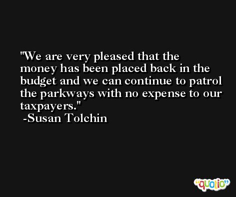 We are very pleased that the money has been placed back in the budget and we can continue to patrol the parkways with no expense to our taxpayers. -Susan Tolchin