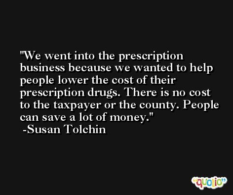 We went into the prescription business because we wanted to help people lower the cost of their prescription drugs. There is no cost to the taxpayer or the county. People can save a lot of money. -Susan Tolchin