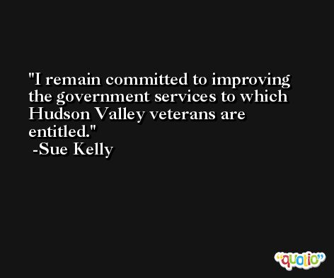 I remain committed to improving the government services to which Hudson Valley veterans are entitled. -Sue Kelly