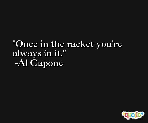 Once in the racket you're always in it. -Al Capone