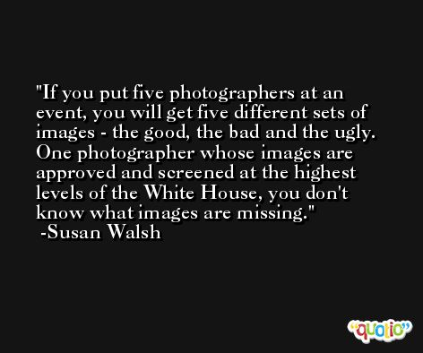 If you put five photographers at an event, you will get five different sets of images - the good, the bad and the ugly. One photographer whose images are approved and screened at the highest levels of the White House, you don't know what images are missing. -Susan Walsh