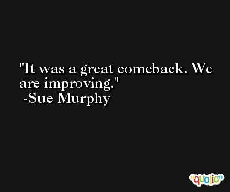 It was a great comeback. We are improving. -Sue Murphy