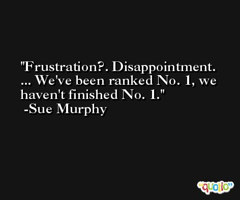 Frustration?. Disappointment. ... We've been ranked No. 1, we haven't finished No. 1. -Sue Murphy