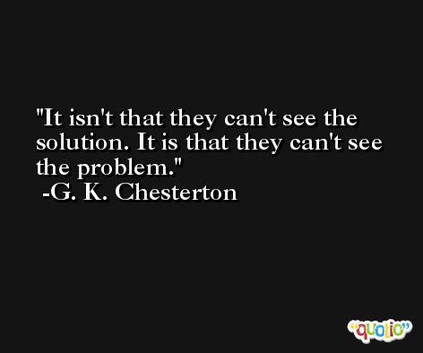 It isn't that they can't see the solution. It is that they can't see the problem. -G. K. Chesterton