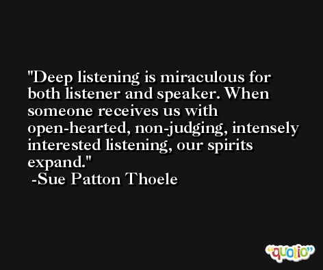 Deep listening is miraculous for both listener and speaker. When someone receives us with open-hearted, non-judging, intensely interested listening, our spirits expand. -Sue Patton Thoele