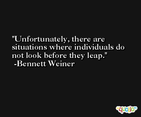 Unfortunately, there are situations where individuals do not look before they leap. -Bennett Weiner