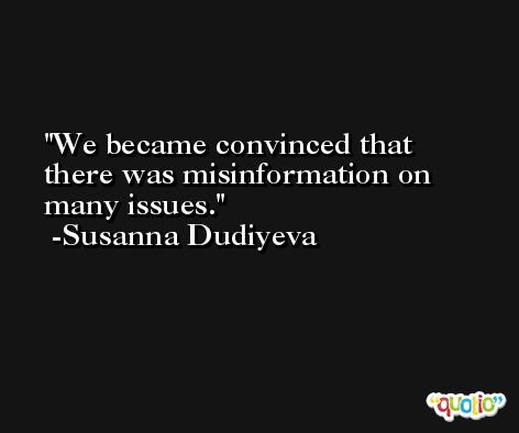 We became convinced that there was misinformation on many issues. -Susanna Dudiyeva