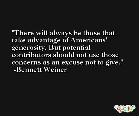 There will always be those that take advantage of Americans' generosity. But potential contributors should not use those concerns as an excuse not to give. -Bennett Weiner