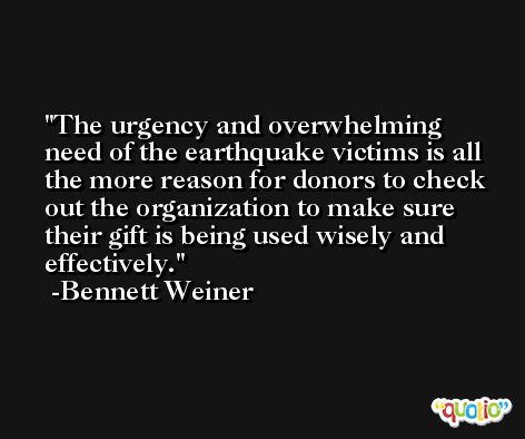 The urgency and overwhelming need of the earthquake victims is all the more reason for donors to check out the organization to make sure their gift is being used wisely and effectively. -Bennett Weiner
