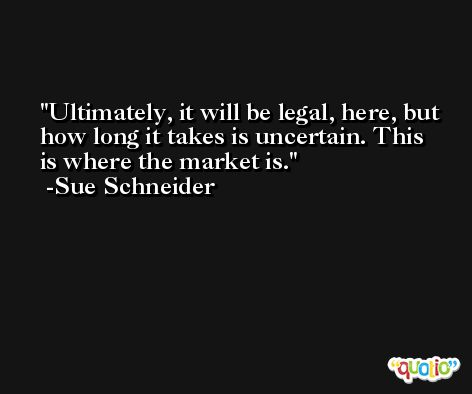 Ultimately, it will be legal, here, but how long it takes is uncertain. This is where the market is. -Sue Schneider