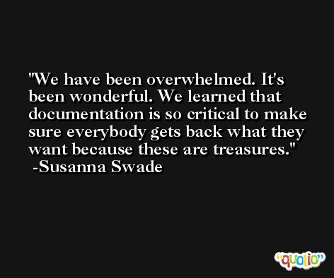 We have been overwhelmed. It's been wonderful. We learned that documentation is so critical to make sure everybody gets back what they want because these are treasures. -Susanna Swade
