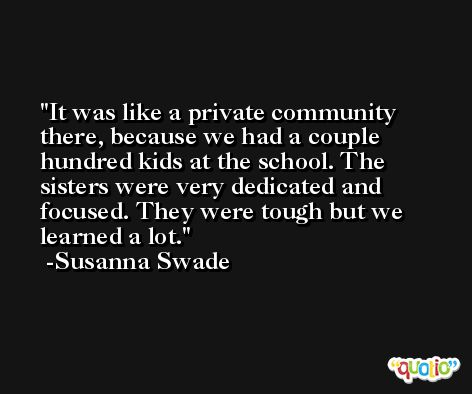 It was like a private community there, because we had a couple hundred kids at the school. The sisters were very dedicated and focused. They were tough but we learned a lot. -Susanna Swade