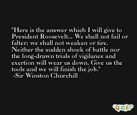 Here is the answer which I will give to President Roosevelt... We shall not fail or falter; we shall not weaken or tire. Neither the sudden shock of battle nor the long-drawn trials of vigilance and exertion will wear us down. Give us the tools and we will finish the job. -Sir Winston Churchill