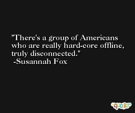 There's a group of Americans who are really hard-core offline, truly disconnected. -Susannah Fox