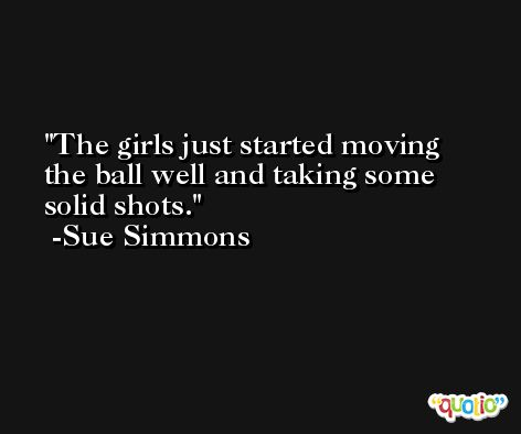 The girls just started moving the ball well and taking some solid shots. -Sue Simmons