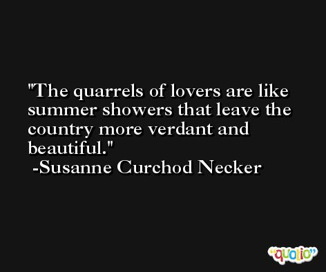The quarrels of lovers are like summer showers that leave the country more verdant and beautiful. -Susanne Curchod Necker