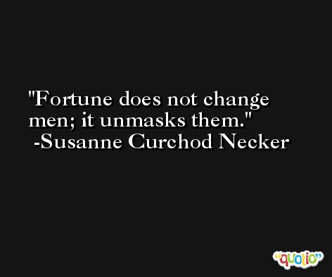 Fortune does not change men; it unmasks them. -Susanne Curchod Necker