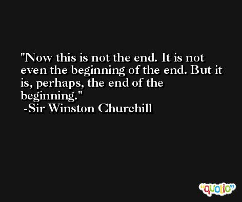 Now this is not the end. It is not even the beginning of the end. But it is, perhaps, the end of the beginning. -Sir Winston Churchill