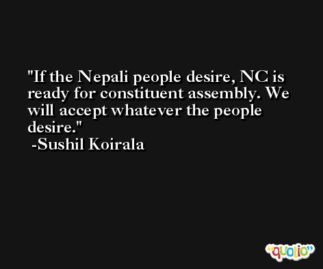 If the Nepali people desire, NC is ready for constituent assembly. We will accept whatever the people desire. -Sushil Koirala