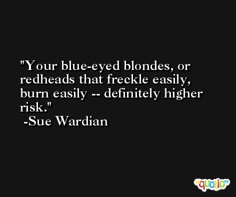 Your blue-eyed blondes, or redheads that freckle easily, burn easily -- definitely higher risk. -Sue Wardian