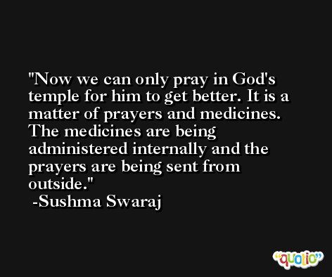 Now we can only pray in God's temple for him to get better. It is a matter of prayers and medicines. The medicines are being administered internally and the prayers are being sent from outside. -Sushma Swaraj