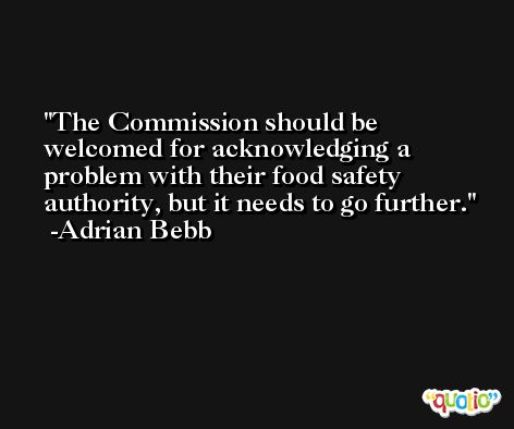 The Commission should be welcomed for acknowledging a problem with their food safety authority, but it needs to go further. -Adrian Bebb