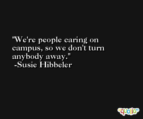 We're people caring on campus, so we don't turn anybody away. -Susie Hibbeler